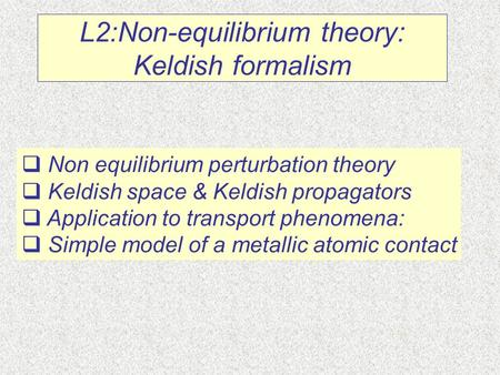 L2:Non-equilibrium theory: Keldish formalism  Non equilibrium perturbation theory  Keldish space & Keldish propagators  Application to transport phenomena: