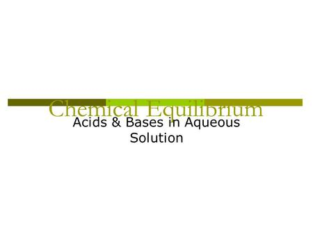 Chemical Equilibrium Acids & Bases in Aqueous Solution.