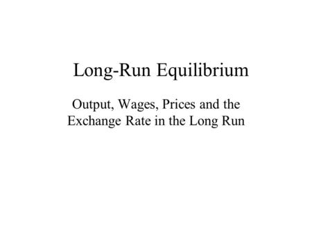 Long-Run Equilibrium Output, Wages, Prices and the Exchange Rate in the Long Run.