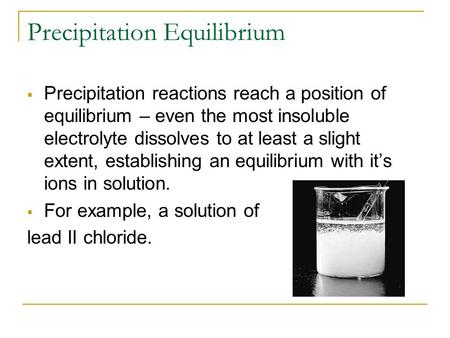 Precipitation Equilibrium  Precipitation reactions reach a position of equilibrium – even the most insoluble electrolyte dissolves to at least a slight.