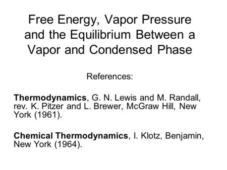Free Energy, Vapor Pressure and the Equilibrium Between a Vapor and Condensed Phase References: Thermodynamics, G. N. Lewis and M. Randall, rev. K. Pitzer.