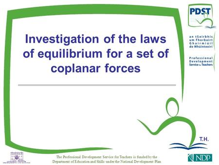 Investigation of the laws of equilibrium for a set of coplanar forces The Professional Development Service for Teachers is funded by the Department of.