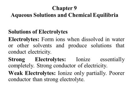 Chapter 9 Aqueous Solutions and Chemical Equilibria Solutions of Electrolytes Electrolytes: Form ions when dissolved in water or other solvents and produce.