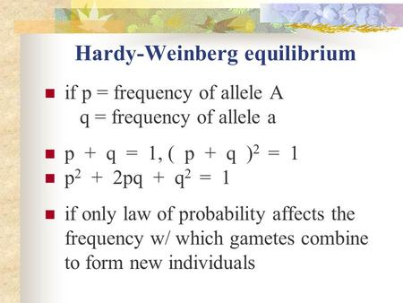 Hardy-Weinberg equilibrium if p = frequency of allele A q = frequency of allele a p + q = 1, ( p + q ) 2 = 1 p 2 + 2pq + q 2 = 1 if only law of probability.