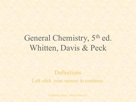 Created by Tara L. Moore, MGCCC General Chemistry, 5 th ed. Whitten, Davis & Peck Definitions Left click your mouse to continue.