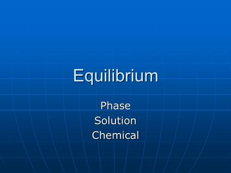 Equilibrium PhaseSolutionChemical. Reversible Reactions a number of chemical reactions have a ΔH and ΔS that are both positive or both negative; one force.