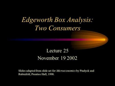 Edgeworth Box Analysis: Two Consumers Lecture 25 November 19 2002 Slides adapted from slide set for Microeconomics by Pindyck and Rubinfeld, Prentice Hall,