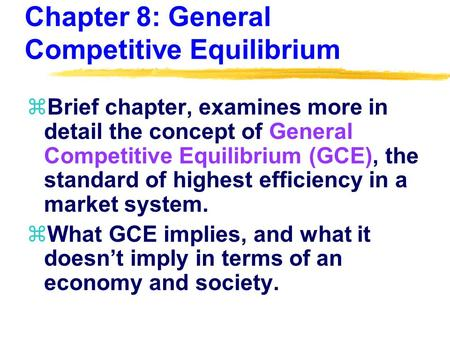 Chapter 8: General Competitive Equilibrium zBrief chapter, examines more in detail the concept of General Competitive Equilibrium (GCE), the standard of.