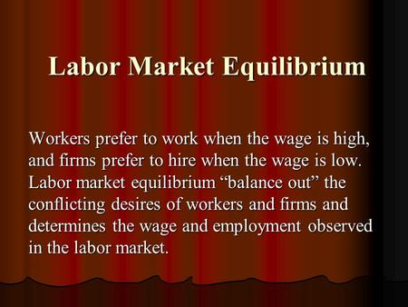 Labor Market Equilibrium Labor Market Equilibrium Workers prefer to work when the wage is high, and firms prefer to hire when the wage is low. Labor market.