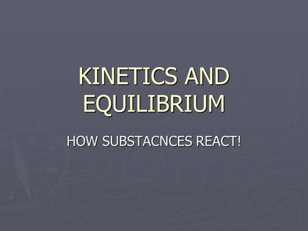 KINETICS AND EQUILIBRIUM HOW SUBSTACNCES REACT!. UNIT 6 KINETICS AND EQUILIBRIUM CHEMICAL KINETICS A. Definition: Branch of chemistry concerned with the.