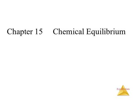 Equilibrium Chapter 15 Chemical Equilibrium. Equilibrium What is a chemical equilibrium? The reaction of hemoglobin with oxygen is a reversible reaction.