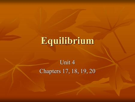 Equilibrium Unit 4 Chapters 17, 18, 19, 20. Chapter 17 Equilibrium – when two opposite reactions occur simultaneously and at the same rate Equilibrium.