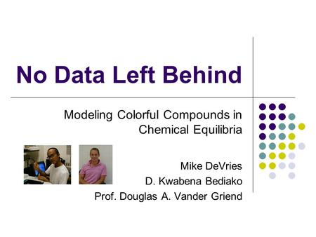 No Data Left Behind Modeling Colorful Compounds in Chemical Equilibria Mike DeVries D. Kwabena Bediako Prof. Douglas A. Vander Griend.