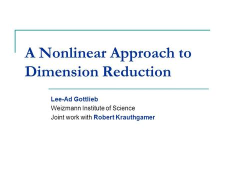 A Nonlinear Approach to Dimension Reduction Lee-Ad Gottlieb Weizmann Institute of Science Joint work with Robert Krauthgamer TexPoint fonts used in EMF.