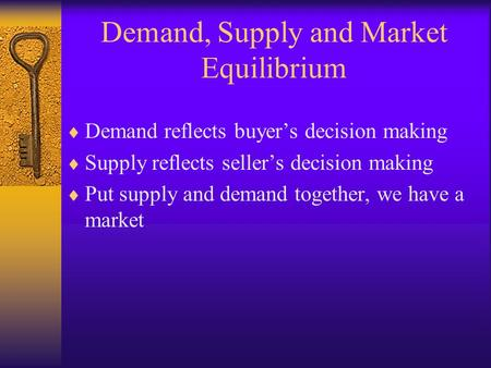 Demand, Supply and Market Equilibrium  Demand reflects buyer's decision making  Supply reflects seller's decision making  Put supply and demand together,