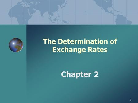 1 The Determination of Exchange Rates Chapter 2 2 CHAPTER 2 THE DETERMINATION OF EXCHANGE RATES CHAPTER OVERVIEW: I. EQUILIBRIUM EXCHANGE RATES II.ROLE.