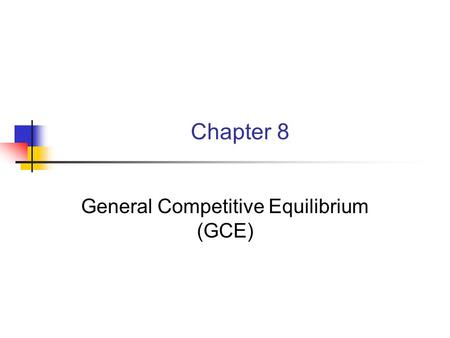Chapter 8 General Competitive Equilibrium (GCE). 8.1.1 Introduction We've seen product markets, factor markets, how each work and how they are part of.