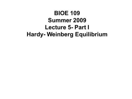 BIOE 109 Summer 2009 Lecture 5- Part I Hardy- Weinberg Equilibrium.