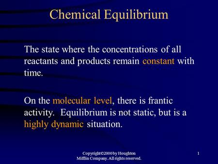 Copyright©2000 by Houghton Mifflin Company. All rights reserved. 1 Chemical Equilibrium The state where the concentrations of all reactants and products.