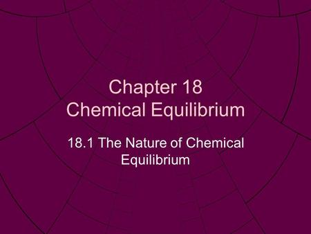 Chapter 18 Chemical Equilibrium 18.1 The Nature of Chemical Equilibrium.