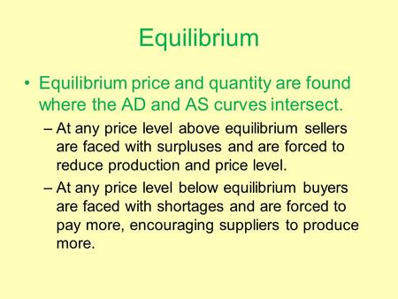 Equilibrium Equilibrium price and quantity are found where the AD and AS curves intersect. –At any price level above equilibrium sellers are faced with.