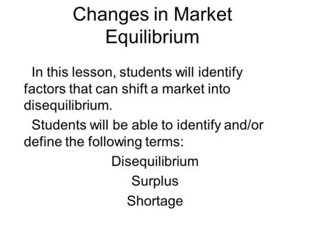 Changes in Market Equilibrium In this lesson, students will identify factors that can shift a market into disequilibrium. Students will be able to identify.