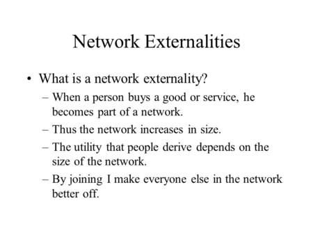 Network Externalities What is a network externality? –When a person buys a good or service, he becomes part of a network. –Thus the network increases in.