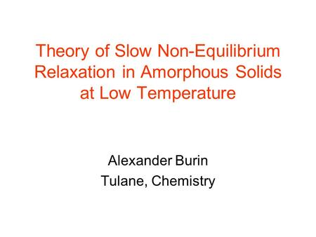 Theory of Slow Non-Equilibrium Relaxation in Amorphous Solids at Low Temperature Alexander Burin Tulane, Chemistry.