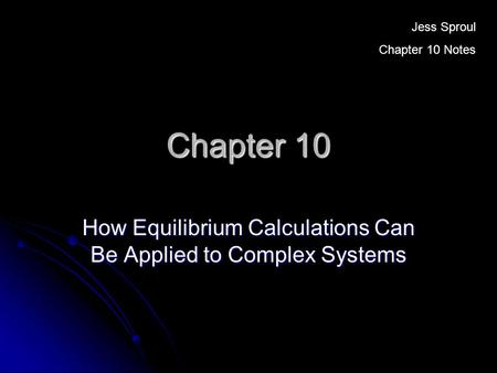 Chapter 10 How Equilibrium Calculations Can Be Applied to Complex Systems Jess Sproul Chapter 10 Notes.
