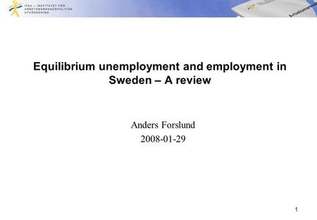 1 Equilibrium unemployment and employment in Sweden – A review Anders Forslund 2008-01-29.