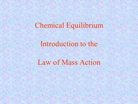 Chemical Equilibrium Introduction to the Law of Mass Action.