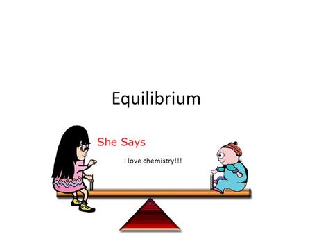 Equilibrium I love chemistry!!!. What is Equilibrium? A dynamic condition in which 2 opposing changes occur at equal rates in a closed system Ex. A phase.