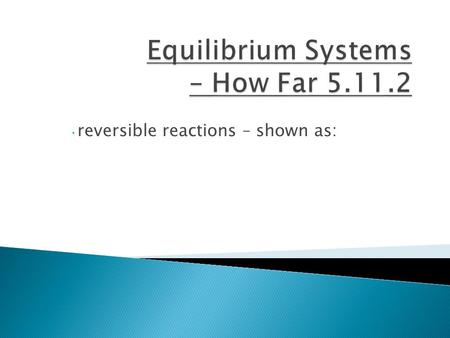 Reversible reactions – shown as:. the rate of the forward reaction = the rate of the reverse reaction concentrations of the substances in the equilibrium.