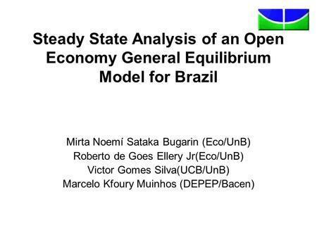 Steady State Analysis of an Open Economy General Equilibrium Model for Brazil Mirta Noemí Sataka Bugarin (Eco/UnB) Roberto de Goes Ellery Jr(Eco/UnB) Victor.