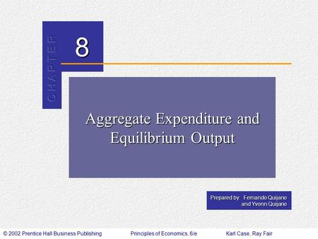 © 2002 Prentice Hall Business PublishingPrinciples of Economics, 6/eKarl Case, Ray Fair 8 Prepared by: Fernando Quijano and Yvonn Quijano Aggregate Expenditure.