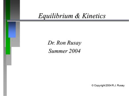 Equilibrium & Kinetics Dr. Ron Rusay Summer 2004 © Copyright 2004 R.J. Rusay.