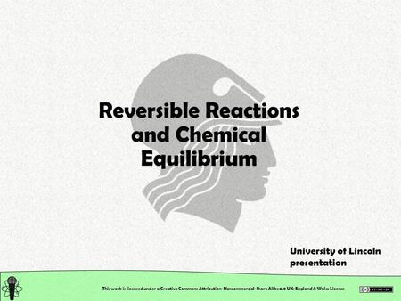 This work is licensed under a Creative Commons Attribution-Noncommercial-Share Alike 2.0 UK: England & Wales License Reversible Reactions and Chemical.