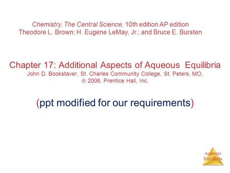 Aqueous Equilibria Chapter 17: Additional Aspects of Aqueous Equilibria John D. Bookstaver, St. Charles Community College, St. Peters, MO,  2006, Prentice.