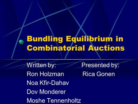Bundling Equilibrium in Combinatorial Auctions Written by: Presented by: Ron Holzman Rica Gonen Noa Kfir-Dahav Dov Monderer Moshe Tennenholtz.