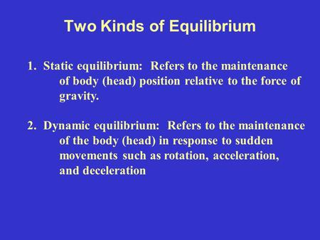 Two Kinds of Equilibrium 1.Static equilibrium: Refers to the maintenance of body (head) position relative to the force of gravity. 2.Dynamic equilibrium: