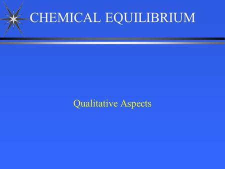 CHEMICAL EQUILIBRIUM Qualitative Aspects. H 2 O (g) H 2(g) + 1/2 O 2(g) ä 1. The double arrow represents an equilibrium reaction. ä 2. The equation for.