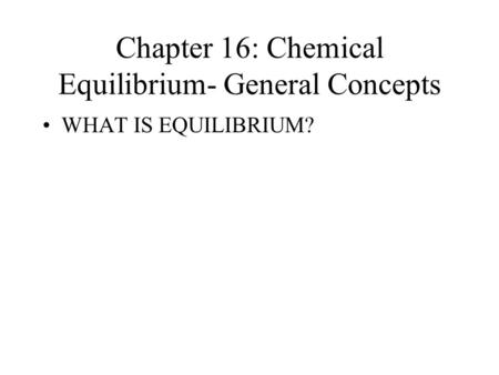 Chapter 16: Chemical Equilibrium- General Concepts WHAT IS EQUILIBRIUM?