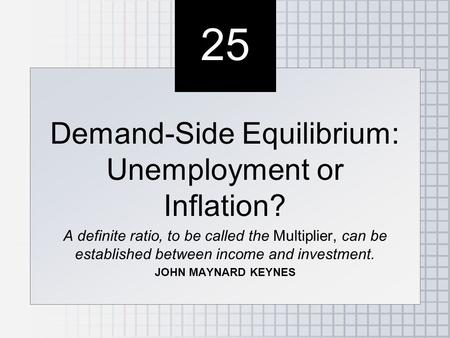 25 Demand-Side Equilibrium: Unemployment or Inflation? A definite ratio, to be called the Multiplier, can be established between income and investment.