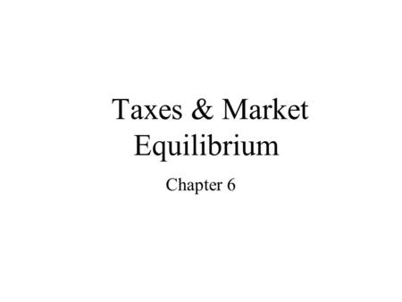 Taxes & Market Equilibrium Chapter 6. How Taxes on Buyers (and Sellers) Affect Market Outcomes When a good is taxed, the quantity sold is smaller Buyers.