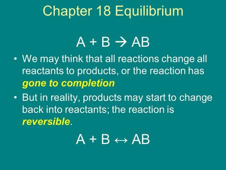 Chapter 18 Equilibrium A + B  AB We may think that all reactions change all reactants to products, or the reaction has gone to completion But in reality,