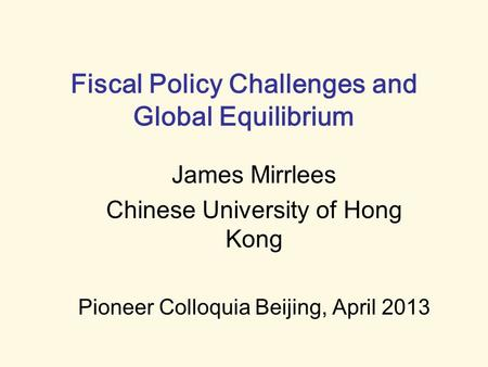 Fiscal Policy Challenges and Global Equilibrium James Mirrlees Chinese University of Hong Kong Pioneer Colloquia Beijing, April 2013.