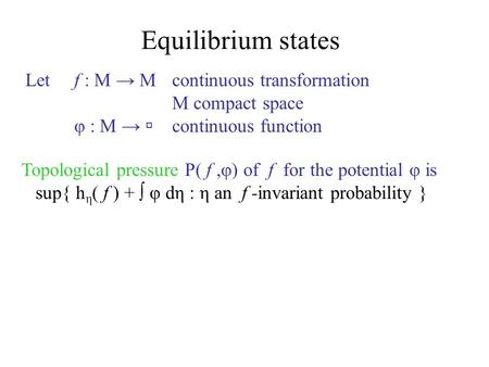 Equilibrium states Letf : M → M continuous transformation M compact space φ : M →  continuous function Topological pressure P( f,φ) of f for the potential.