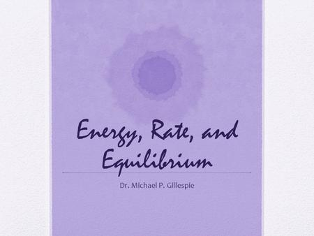 Energy, Rate, and Equilibrium Dr. Michael P. Gillespie.