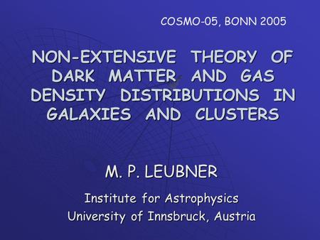 NON-EXTENSIVE THEORY OF DARK MATTER AND GAS DENSITY DISTRIBUTIONS IN GALAXIES AND CLUSTERS M. P. LEUBNER Institute for Astrophysics University of Innsbruck,