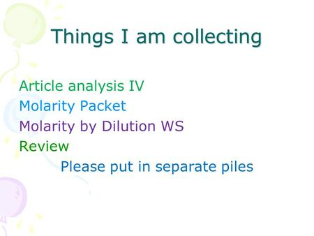 Things I am collecting Article analysis IV Molarity Packet Molarity by Dilution WS Review Please put in separate piles.